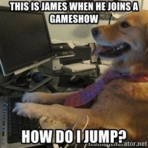 I have no idea what I'm doing - Dog with Tie - this is james when he joins a gameshow How do i jump?