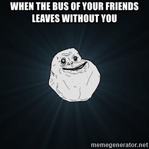 Forever Alone - when the bus of your friends leaves without you