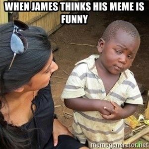 Skeptical 3rd World Kid - when James thinks his meme is funny