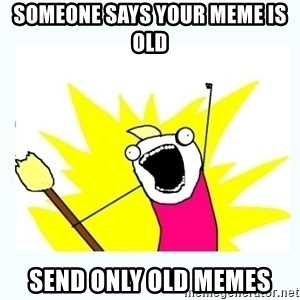 All the things - someone says your meme is old SEND ONLY old memes