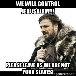 Winter is Coming - we will control jerusalem!!! Please leave us we are not your slaves!