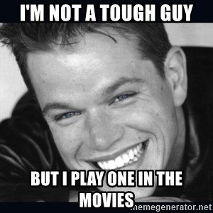 Matt Damon meme - i'm not a tough guy but i play one in the movies