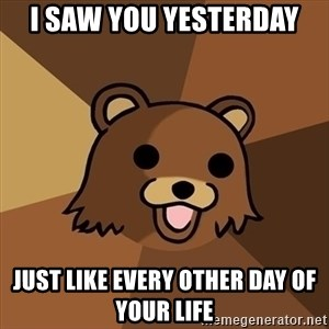 Pedobear - i saw you yesterday just like every other day of your life