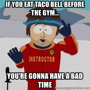 SouthPark Bad Time meme - if you eat taco bell before the gym... you're gonna have a bad time