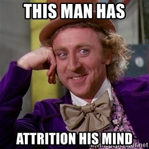 Willy Wonka - this man has  attrition his mind