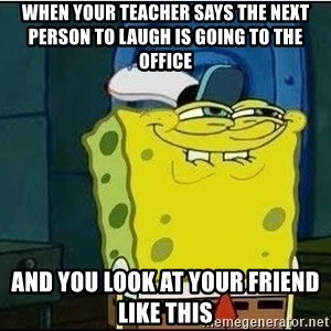 Spongebob Face - when your teacher says the next person to laugh is going to the office and you look at your friend like this