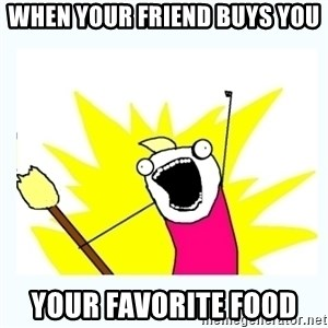 All the things - when your friend buys you your favorite food