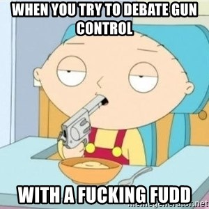 Suicide Stewie - When you try to debate gun control  With a fucking fudd