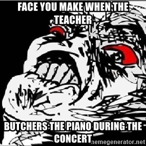 Omg Rage Face - face you make when the teacher butchers the piano during the concert