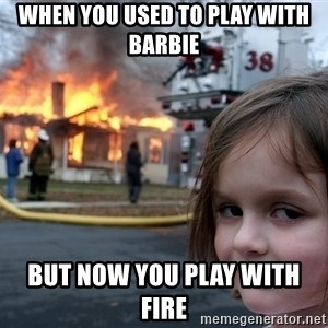 Disaster Girl - When you used to play with barbie  but now you play with fire