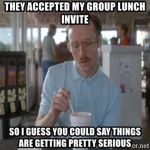 so i guess you could say things are getting pretty serious - They accepted my group lunch invite So I guess you could say things are getting pretty serious