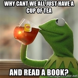 Kermit The Frog Drinking Tea - Why cant we all just have a cup of tea and read a book?