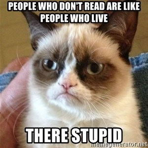 Grumpy Cat  - people who don't read are like people who live there stupid