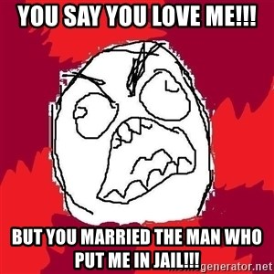 Rage FU - You say you love me!!! But you married the man who put me in jail!!!