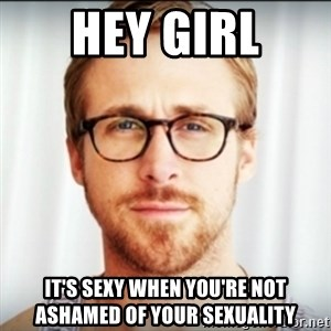 Ryan Gosling Hey Girl 3 - Hey Girl it's sexy when you're not ashamed of your sexuality