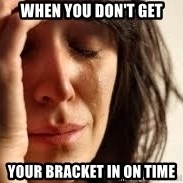 Crying lady - When you don't get Your bracket in on time