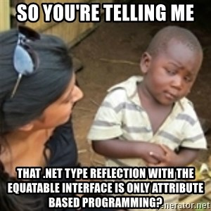Skeptical african kid  - So you're telling me That .net type reflection with the Equatable Interface is only attribute based programming?