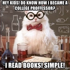 Chemistry Cat - Hey kids! do know how i became a college proffessor? I read books! simple!