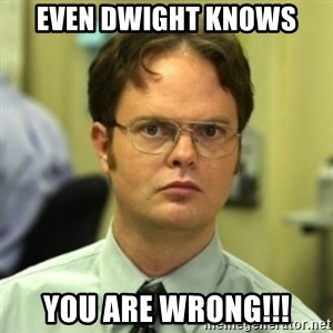 wrong meme - even dwight knows you are wrong!!!