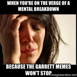 First World Problems - When you're on the verge of a mental breakdown Because the Garrett memes won't stop