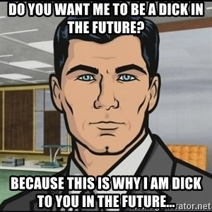 Archer - Do you want me to be a dick in the future? Because this is why I am dick to you in the future...