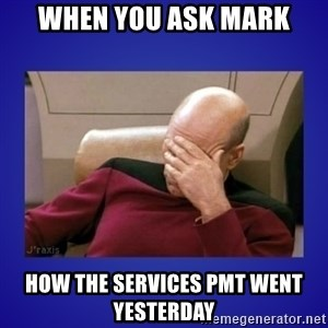 Picard facepalm  - when you ask mark how the services pmt went yesterday