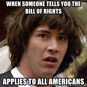 Conspiracy Keanu - When someone tells you the Bill of Rights Applies to all Americans