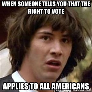 Conspiracy Keanu - When someone tells you that the right to vote Applies to All Americans