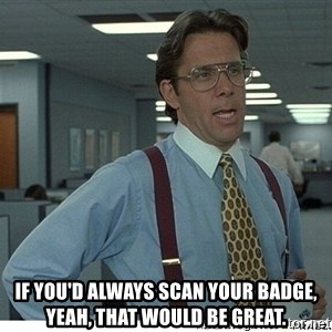 That would be great - if you'd always scan your badge, yeah, that would be great.