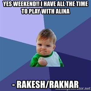 Success Kid - Yes weekend!! I have all the time to play with Alina - Rakesh/Raknar