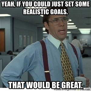 Yeah If You Could Just - Yeah, if you could just set some realistic goals. That would be great.