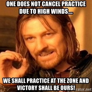 One Does Not Simply - One does not cancel practice due to high winds.... We shall practice at The Zone and victory shall be ours!