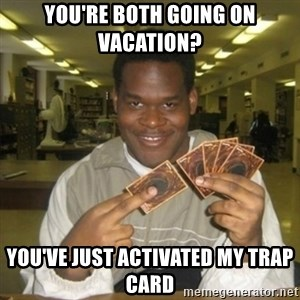 You just activated my trap card - You're both going on vacation? You've just activated my trap card