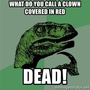 Philosoraptor - What do you call a clown covered in red DEAD!