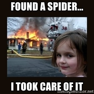 burning house girl - Found a spider... I took care of it