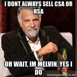 The Most Interesting Man In The World - i dont always sell CSA or HSA Oh wait, im Melvin. Yes I do