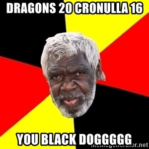 Abo - Dragons 20 Cronulla 16  You black doggggg