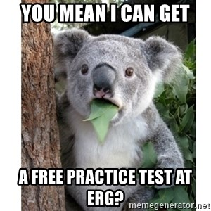 surprised koala - you mean i can get  a free practice test at erg?
