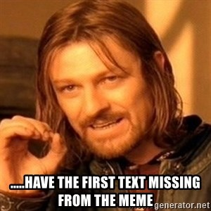 One Does Not Simply - .....Have the first text missing from the meme