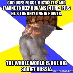 Scumbag God - God uses force, distaster, and famine to keep hunams in line.  Plus he's the only one in power.   THE WHOLE WORLD IS ONE BIG SOVIET RUSSIA