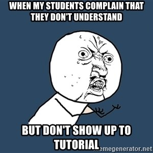 Y U No - When my students complain that they don't understand but don't show up to tutorial