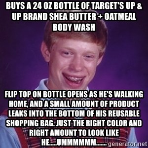 Bad Luck Brian - Buys a 24 oz bottle of target's up & up brand shea butter + oatmeal body wash flip top on bottle opens as he's walking home, and a small amount of product leaks into the bottom of his reusable shopping bag. just the right color and right amount to look like he.....ummmmmm.......