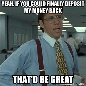 Yeah that'd be great... - Yeah, if you could finally deposit my money back That'd be great