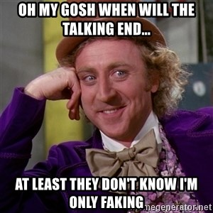 Willy Wonka - oh my gosh when will the talking end... at least they don't know i'm only faking