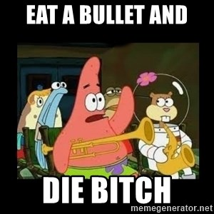 Patrick Star Instrument - eat a bullet and  DIE BITCH