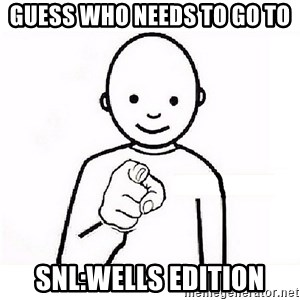 GUESS WHO YOU - Guess who Needs to go to  Snl:Wells Edition
