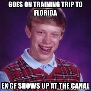 Bad Luck Brian - Goes on training trip to florida Ex Gf shows up at the canal