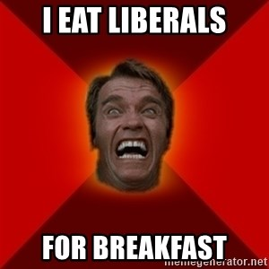 Angry Arnold - i eat liberals for breakfast