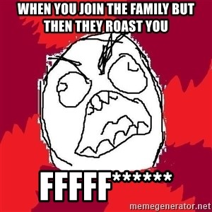 Rage FU - when you join the family but then they roast you fffff******