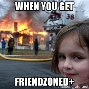 Disaster Girl - when you get friendzoned+
